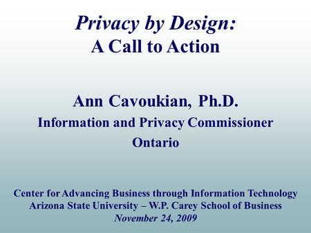 Ann Cavoukian, Ph.D. Information and Privacy Commissioner Ontario Privacy by Design: A Call to Action Center for Advancing Business through Information.