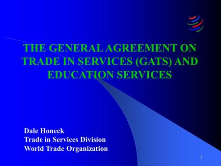 1 THE GENERAL AGREEMENT ON TRADE IN SERVICES (GATS) AND EDUCATION SERVICES Dale Honeck Trade in Services Division World Trade Organization.