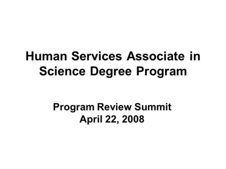 Human Services Associate in Science Degree Program Program Review Summit April 22, 2008.