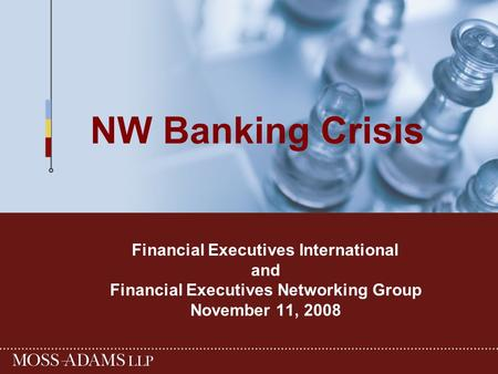 NW Banking Crisis Financial Executives International and Financial Executives Networking Group November 11, 2008.