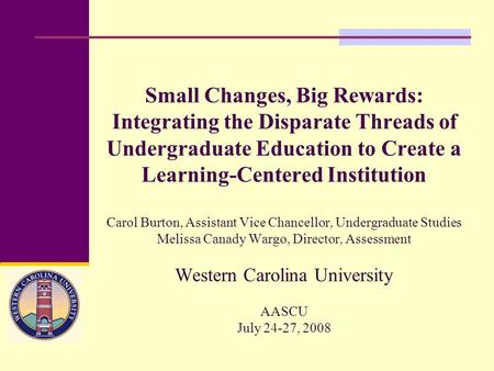 Small Changes, Big Rewards: Integrating the Disparate Threads of Undergraduate Education to Create a Learning-Centered Institution Carol Burton, Assistant.