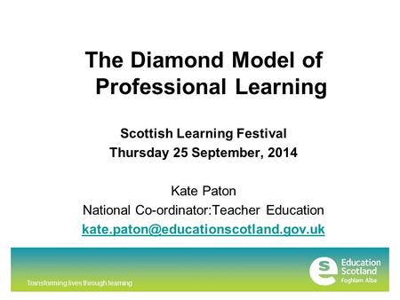 Transforming lives through learning The Diamond Model of Professional Learning Scottish Learning Festival Thursday 25 September, 2014 Kate Paton National.