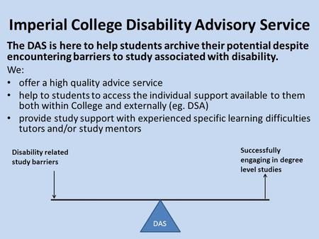 Imperial College Disability Advisory Service Disability related study barriers Successfully engaging in degree level studies The DAS is here to help students.