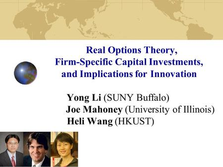 Real Options Theory, Firm-Specific Capital Investments, and Implications for Innovation Yong Li (SUNY Buffalo) Joe Mahoney (University of Illinois) Heli.