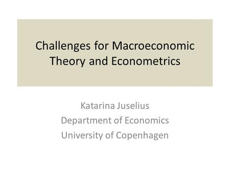 Challenges for Macroeconomic Theory and Econometrics Katarina Juselius Department of Economics University of Copenhagen.