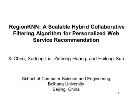 1 RegionKNN: A Scalable Hybrid Collaborative Filtering Algorithm for Personalized Web Service Recommendation Xi Chen, Xudong Liu, Zicheng Huang, and Hailong.