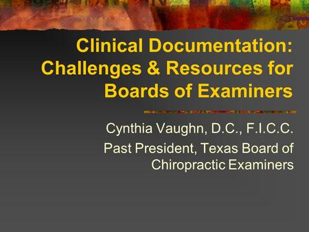 Clinical Documentation: Challenges & Resources for Boards of Examiners Cynthia Vaughn, D.C., F.I.C.C. Past President, Texas Board of Chiropractic Examiners.