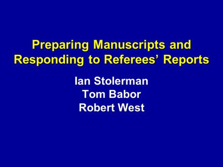 Preparing Manuscripts and Responding to Referees' Reports Preparing Manuscripts and Responding to Referees' Reports Ian Stolerman Tom Babor Robert West.