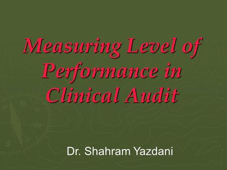 Measuring Level of Performance in Clinical Audit Dr. Shahram Yazdani.