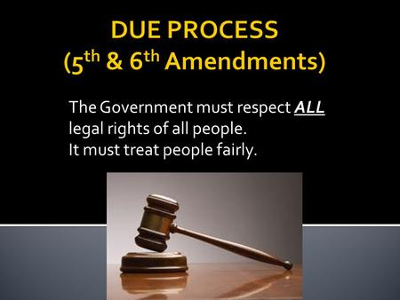 The Government must respect ALL legal rights of all people. It must treat people fairly.