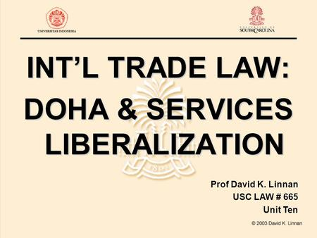 INT'L TRADE LAW: DOHA & SERVICES LIBERALIZATION Prof David K. Linnan USC LAW # 665 Unit Ten.