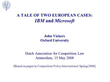 A TALE OF TWO EUROPEAN CASES: IBM and Microsoft John Vickers Oxford University Dutch Association for Competition Law Amsterdam, 15 May 2008 [Based on paper.