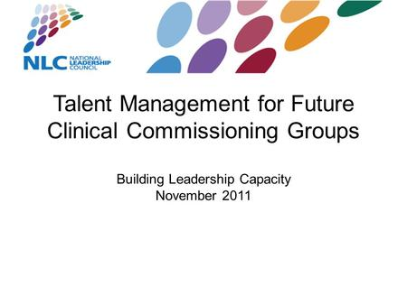 Talent Management for Future Clinical Commissioning Groups Building Leadership Capacity November 2011.