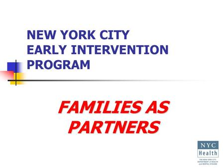NEW YORK CITY EARLY INTERVENTION PROGRAM FAMILIES AS PARTNERS.