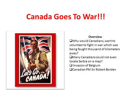 Canada Goes To War!!! Overview  Why would Canadians, want to volunteer to fight in war which was being fought thousand of kilometers away?  Many Canadians.