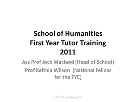 School of Humanities First Year Tutor Training 2011 Ass Prof Jock Macleod (Head of School) Prof Keithia Wilson (National Fellow for the FYE) HUM FY Tutor.