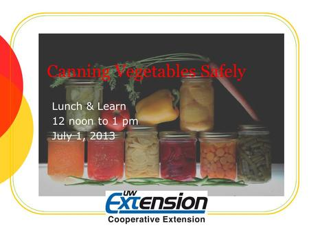 Canning Vegetables Safely Lunch & Learn 12 noon to 1 pm July 1, 2013.