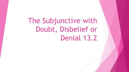 The Subjunctive with Doubt, Disbelief or Denial 13.2.