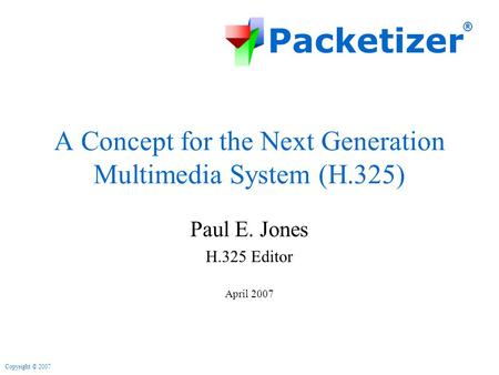 Packetizer ® Copyright © 2007 A Concept for the Next Generation Multimedia System (H.325) Paul E. Jones H.325 Editor April 2007.