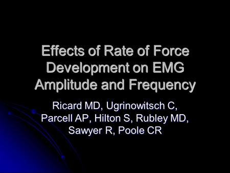 Effects of Rate of Force Development on EMG Amplitude and Frequency Ricard MD, Ugrinowitsch C, Parcell AP, Hilton S, Rubley MD, Sawyer R, Poole CR.