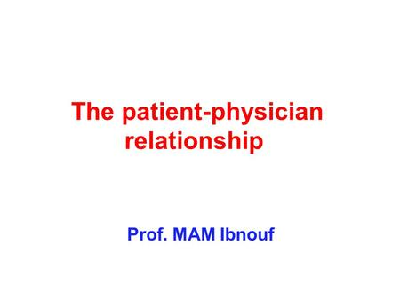 The patient-physician relationship Prof. MAM Ibnouf.