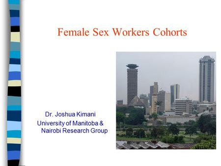 Female Sex Workers Cohorts Dr. Joshua Kimani University of Manitoba & Nairobi Research Group.