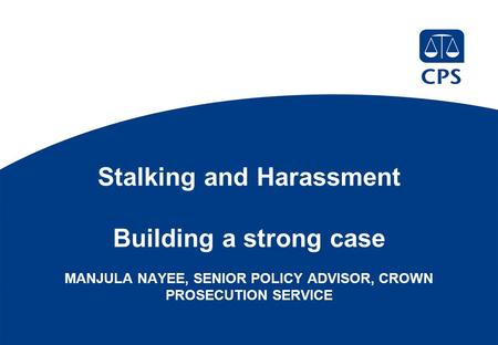 Stalking and Harassment Building a strong case MANJULA NAYEE, SENIOR POLICY ADVISOR, CROWN PROSECUTION SERVICE.