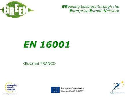 GReening business through the Enterprise Europe Network EN 16001 Giovanni FRANCO European Commission Enterprise and Industry EN 16001.