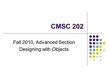 CMSC 202 Fall 2010, Advanced Section Designing with Objects.