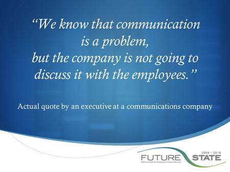 """We know that communication is a problem, but the company is not going to discuss it with the employees."" Actual quote by an executive at a communications."