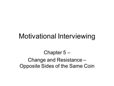 Motivational Interviewing Chapter 5 – Change and Resistance – Opposite Sides of the Same Coin.