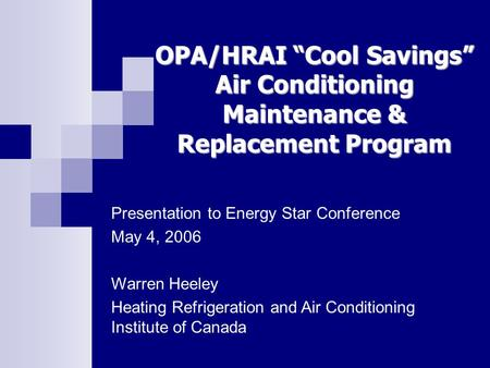 "OPA/HRAI ""Cool Savings"" Air Conditioning Maintenance & Replacement Program Presentation to Energy Star Conference May 4, 2006 Warren Heeley Heating Refrigeration."