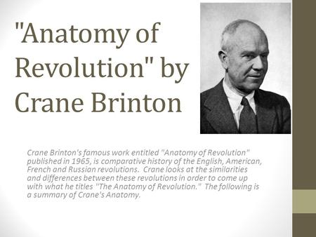 Anatomy of Revolution by Crane Brinton Crane Brinton's famous work entitled Anatomy of Revolution published in 1965, is comparative history of the.