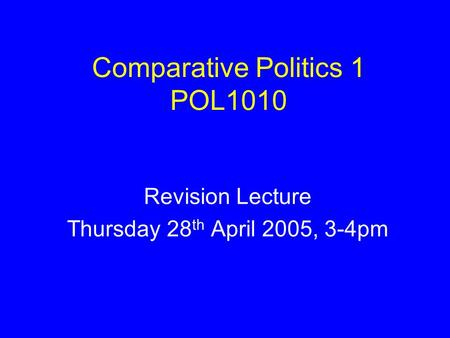 Comparative Politics 1 POL1010 Revision Lecture Thursday 28 th April 2005, 3-4pm.