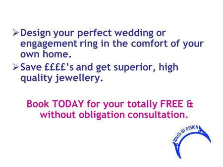  Design your perfect wedding or engagement ring in the comfort of your own home.  Save ££££'s and get superior, high quality jewellery. Book TODAY for.