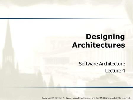 Copyright © Richard N. Taylor, Nenad Medvidovic, and Eric M. Dashofy. All rights reserved. Designing Architectures Software Architecture Lecture 4.