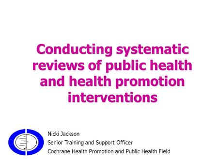 Conducting systematic <strong>reviews</strong> <strong>of</strong> public health and health promotion interventions Nicki Jackson Senior Training and Support Officer Cochrane Health Promotion.