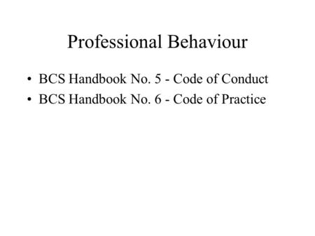Professional Behaviour BCS Handbook No. 5 - Code of Conduct BCS Handbook No. 6 - Code of Practice.