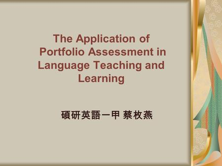 The Application of Portfolio Assessment in Language Teaching and Learning 碩研英語一甲 蔡枚燕.