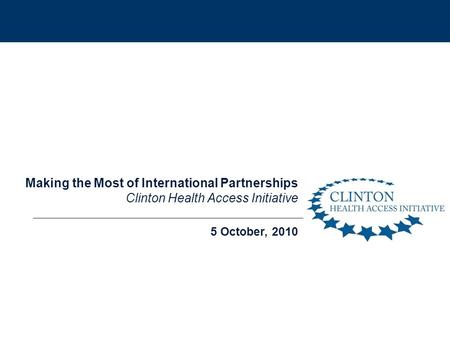 5 October, 2010 Making the Most of International Partnerships Clinton Health Access Initiative.