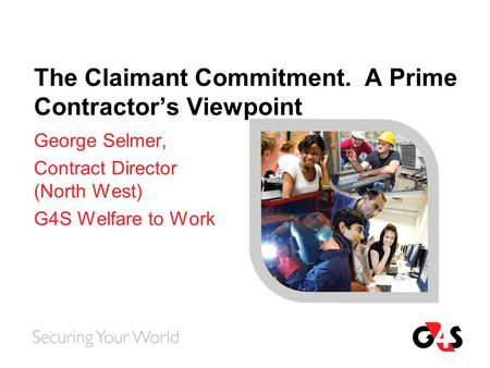 The Claimant Commitment. A Prime Contractor's Viewpoint George Selmer, Contract Director (North West) G4S Welfare to Work.