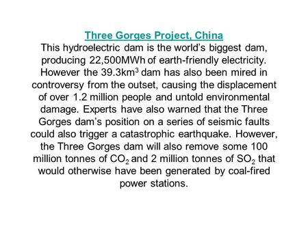 Three Gorges Project, China Three Gorges Project, China This hydroelectric dam is the world's biggest dam, producing 22,500MWh of earth-friendly electricity.