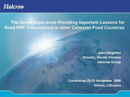 The Greek Experience Providing Important Lessons for Road PPP Transactions in other Cohesion Fund Countries John Deighton Director, Private Finance Halcrow.