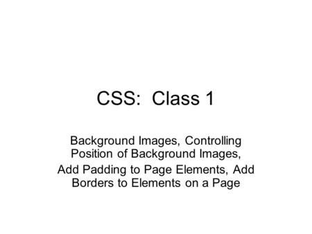 CSS: Class 1 Background Images, Controlling Position of Background Images, Add Padding to Page Elements, Add Borders to Elements on a Page.