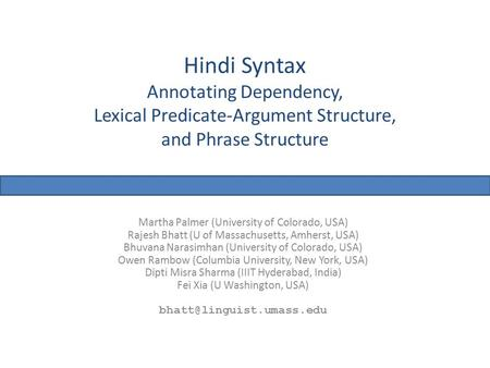 Hindi Syntax Annotating Dependency, Lexical Predicate-Argument Structure, and Phrase Structure Martha Palmer (University of Colorado, USA) Rajesh Bhatt.