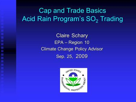 Cap and Trade Basics Acid Rain Program's SO 2 Trading Claire Schary EPA – Region 10 Climate Change Policy Advisor Sep. 25, 2009.