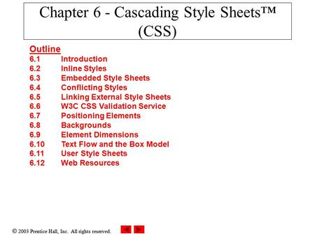  2003 Prentice Hall, Inc. All rights reserved. Chapter 6 - Cascading Style Sheets™ (CSS) Outline 6.1 Introduction 6.2 Inline Styles 6.3 Embedded Style.