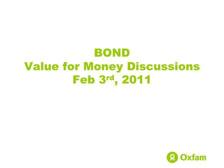 BOND Value for Money Discussions Feb 3 rd, 2011. Oxfam GB Oxfam International – confederation of 14 independent affiliate organisations, working in over.