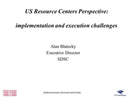 EInfrastructures (Internet and Grids) US Resource Centers Perspective: implementation and execution challenges Alan Blatecky Executive Director SDSC.