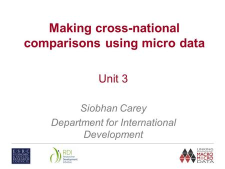 Unit 3 Siobhan Carey Department for International Development Making cross-national comparisons using micro data.